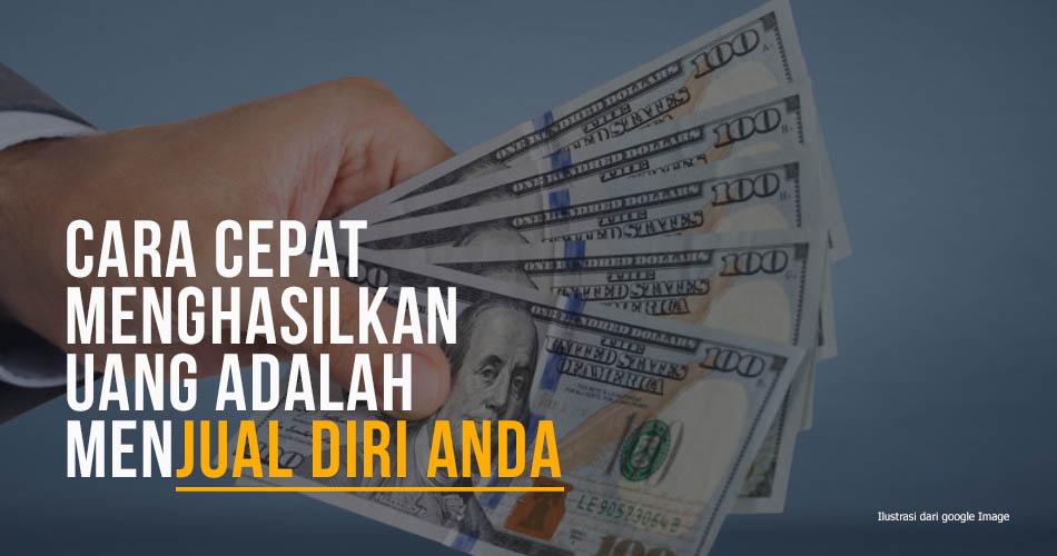 Cara Cepat Menghasilkan Uang Adalah Menjual Diri Anda
